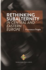 Rethinking Subalternity in Central and Eastern Europe By Francesco Trupia
